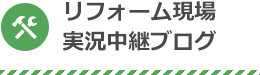 リフォーム現場実況中継ブログ